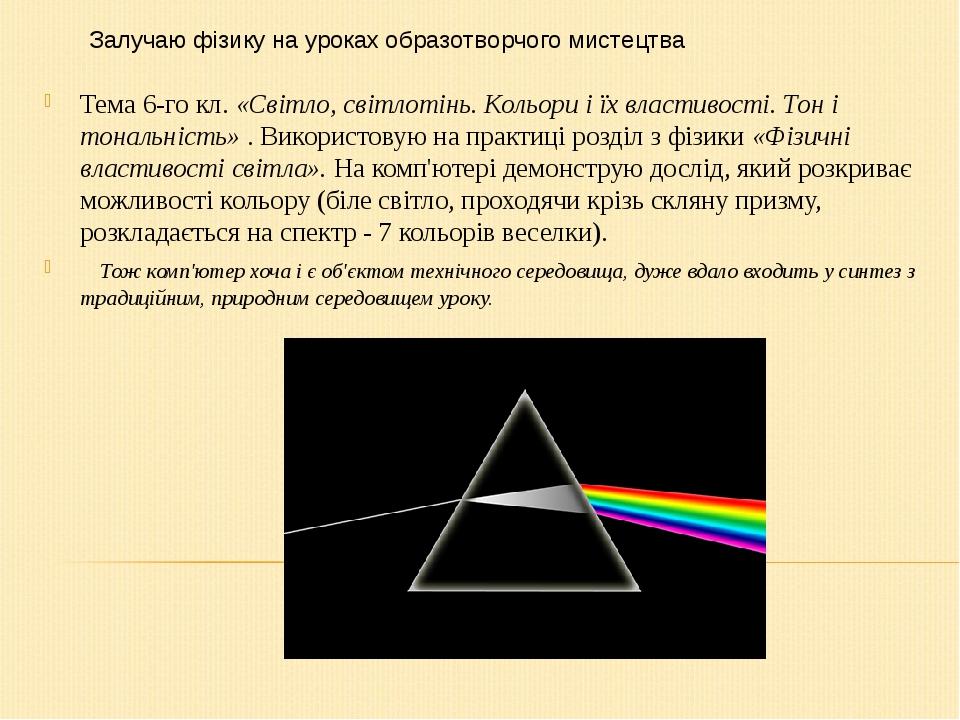 Тема 6-го кл. «Світло, світлотінь. Кольори і їх властивості. Тон і тональність» . Використовую на практиці розділ з фізики «Фізичні властивості сві...
