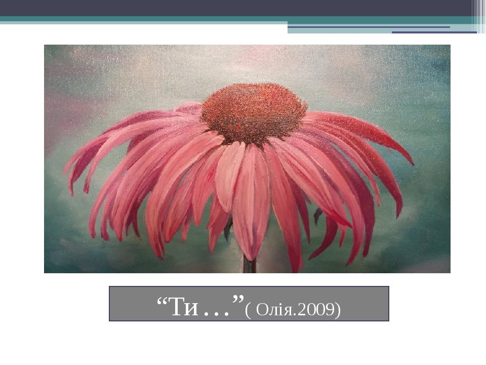 """""""Ти …""""( Олія.2009)"""