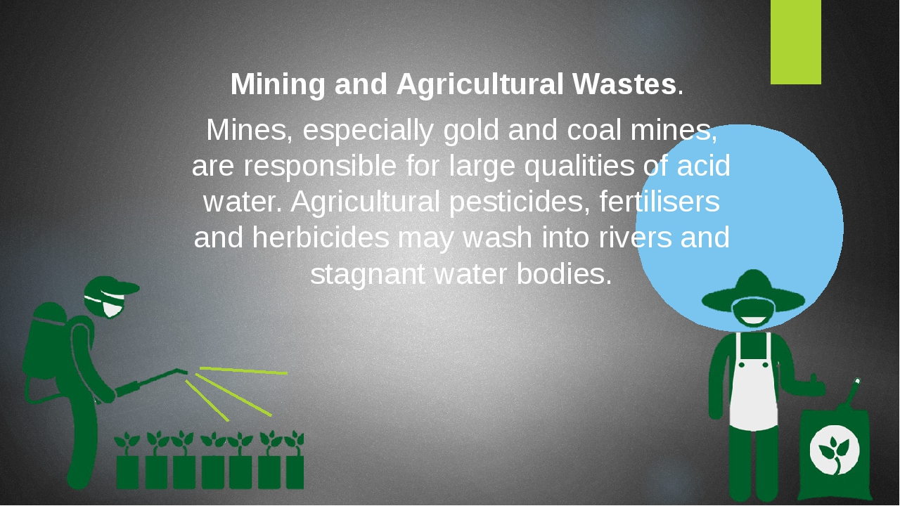 Mining and Agricultural Wastes. Mines, especially gold and coal mines, are responsible for large qualities of acid water. Agricultural pesticides, ...