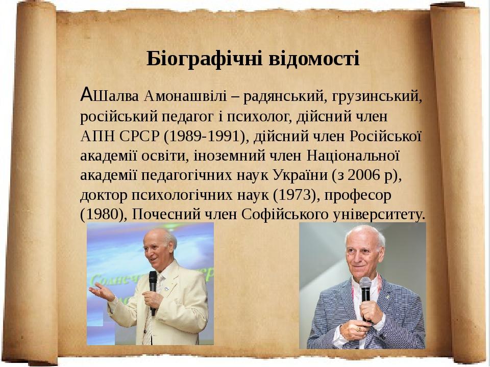 Біографічні відомості  Шалва Амонашвілі – радянський, грузинський, російський педагог і психолог, дійсний член АПН СРСР (1989-1991), дійсний член ...