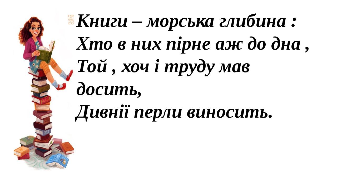 Книги – морська глибина : Хто в них пірне аж до дна , Той , хоч і труду мав досить, Дивнії перли виносить.