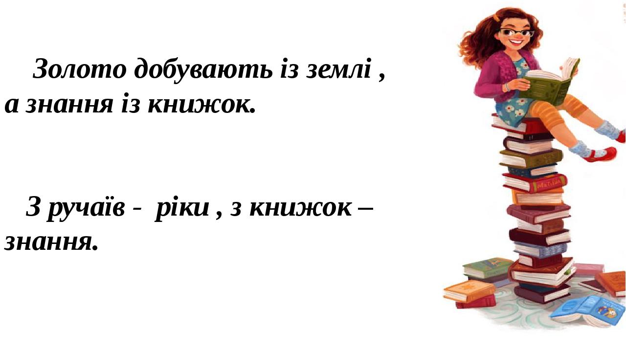 Золото добувають із землі , а знання із книжок. З ручаїв - ріки , з книжок – знання.