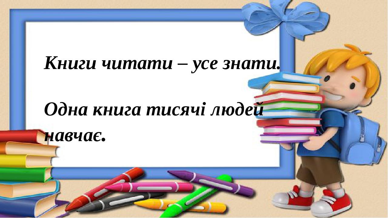 Книги читати – усе знати. Одна книга тисячі людей навчає.