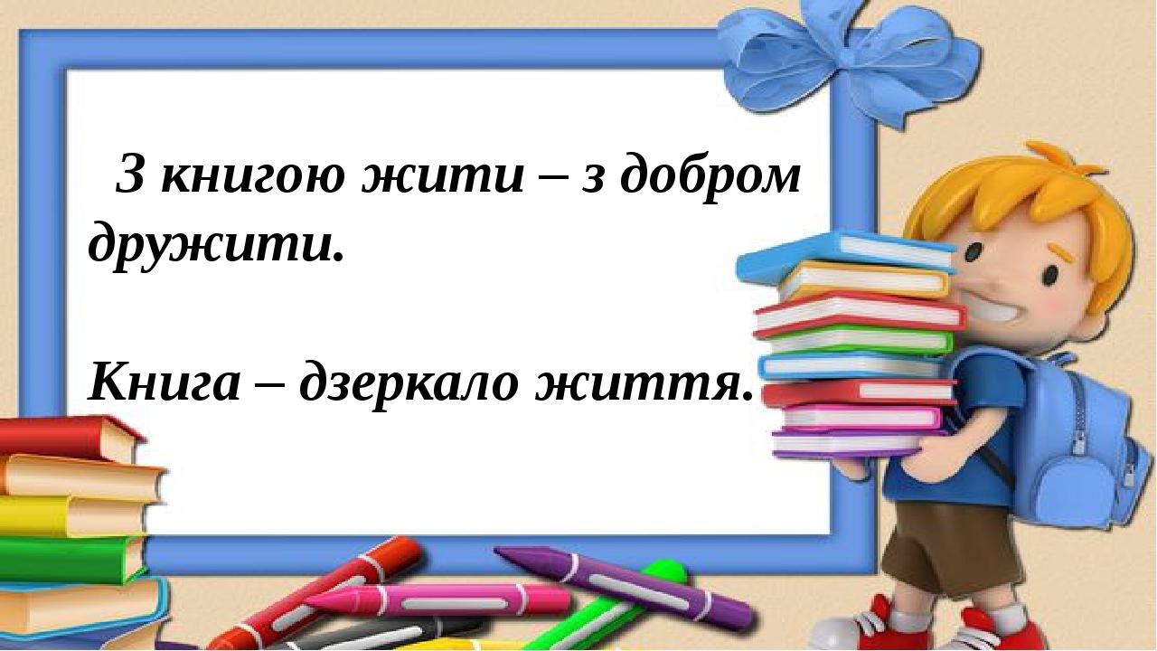 З книгою жити – з добром дружити. Книга – дзеркало життя.
