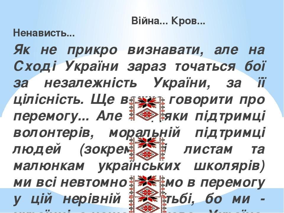 Війна... Кров... Ненависть... Як не прикро визнавати, але на Сході України зараз точаться бої за незалежність України, за її цілісність. Ще важко г...
