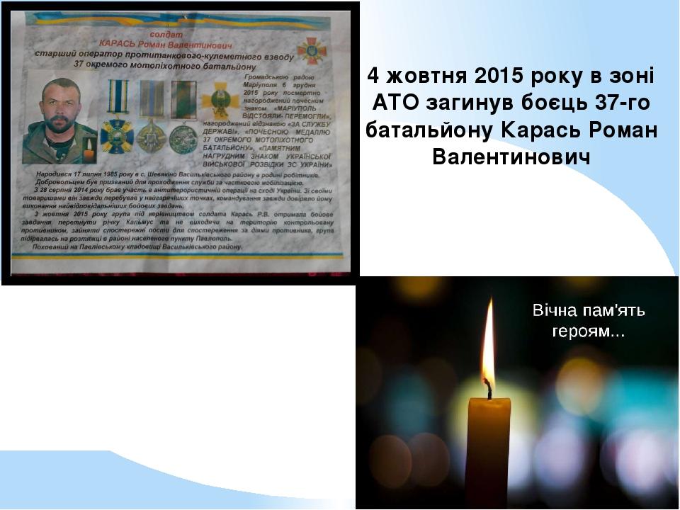 4 жовтня 2015 року в зоні АТО загинув боєць 37-го батальйону Карась Роман Валентинович