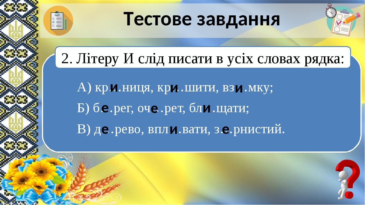 Тестове завдання А) кр…ниця, кр…шити, вз…мку; Б) б…рег, оч…рет, бл…щати; В) д…рево, впл…вати, з…рнистий. 2. Літеру И слід писати в усіх словах рядк...