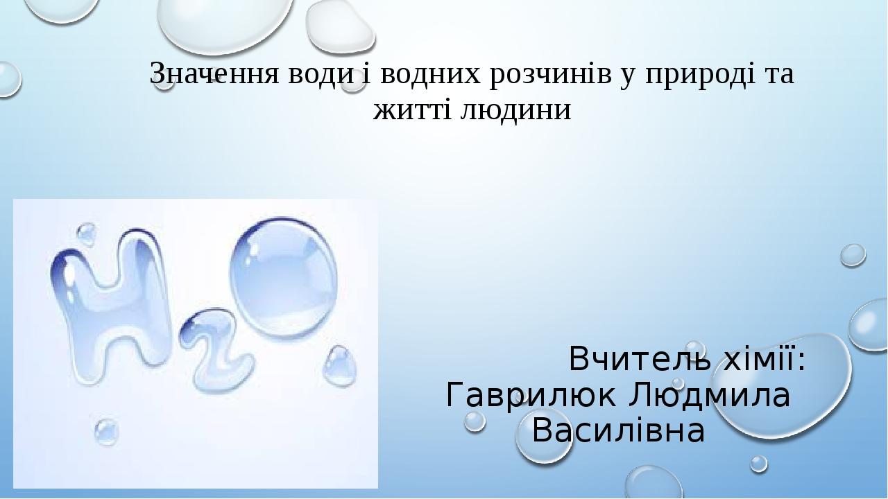Значення води і водних розчинів у природі та житті людини Вчитель хімії: Гаврилюк Людмила Василівна