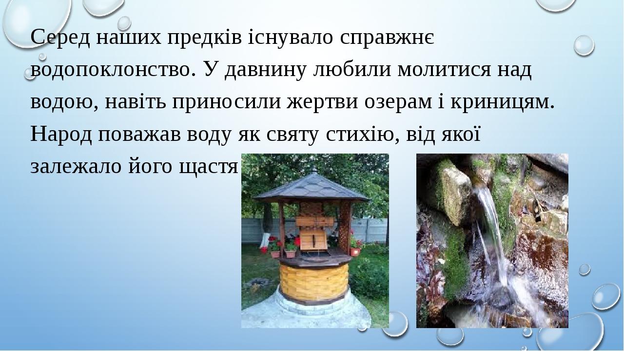 Серед наших предків існувало справжнє водопоклонство. У давнину любили молитися над водою, навіть приносили жертви озерам і криницям. Народ поважав...