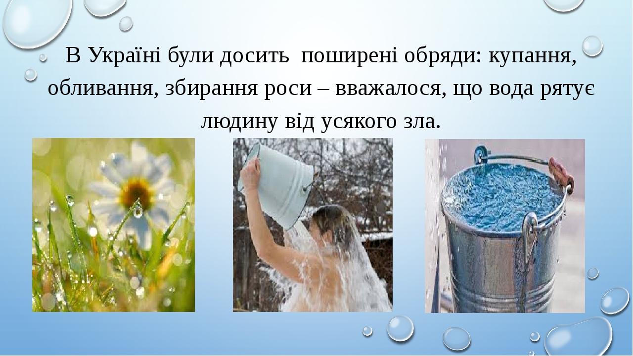 В Україні були досить поширені обряди: купання, обливання, збирання роси – вважалося, що вода рятує людину від усякого зла.