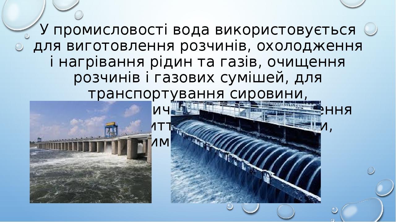 У промисловості вода використовується для виготовлення розчинів, охолодження і нагрівання рідин та газів, очищення розчинів і газових сумішей, для ...
