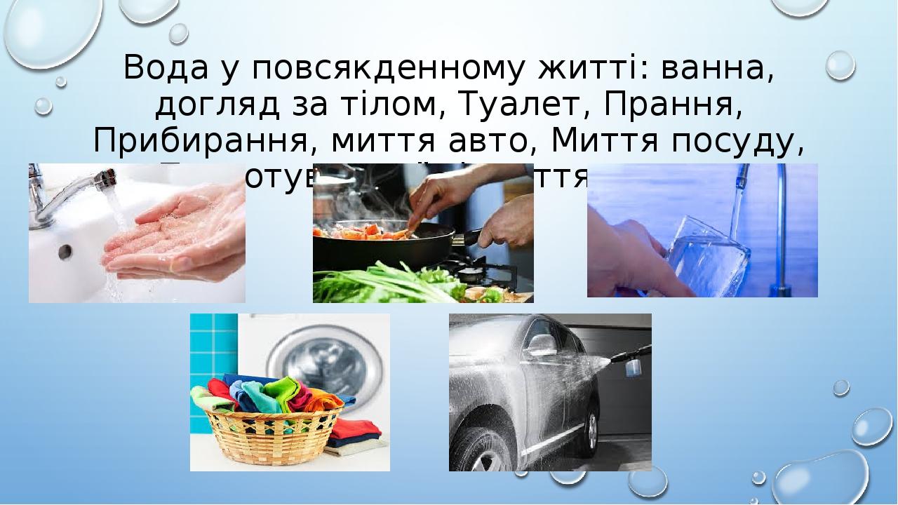 Вода у повсякденному житті: ванна, догляд за тілом, Туалет, Прання, Прибирання, миття авто, Миття посуду, Приготування їжі, пиття, тощо…