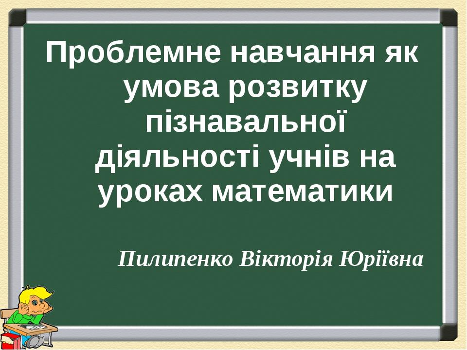 Проблемне навчання як умова розвитку пізнавальної діяльності учнів на уроках математики Пилипенко Вікторія Юріївна