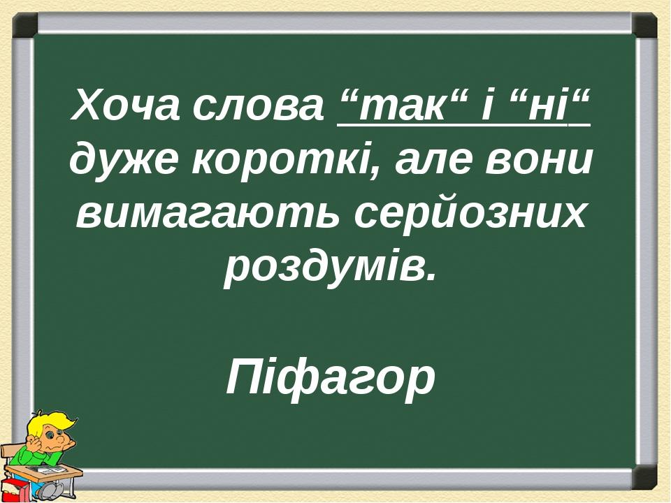 """Хоча слова """"так"""" і """"ні"""" дуже короткі, але вони вимагають серйозних роздумів. Піфагор"""