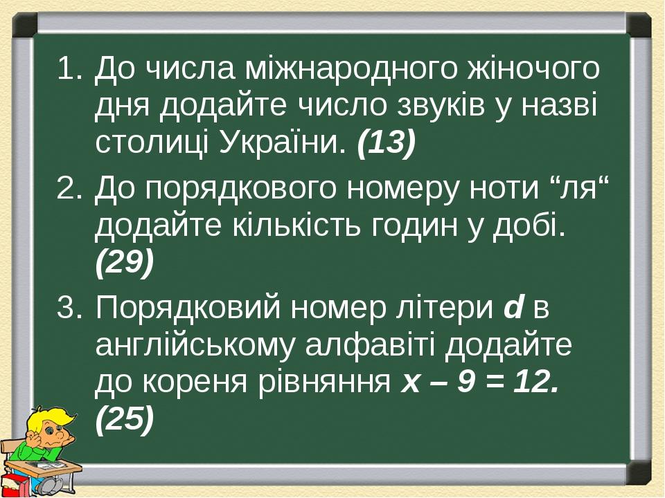 """До числа міжнародного жіночого дня додайте число звуків у назві столиці України. (13) До порядкового номеру ноти """"ля"""" додайте кількість годин у доб..."""