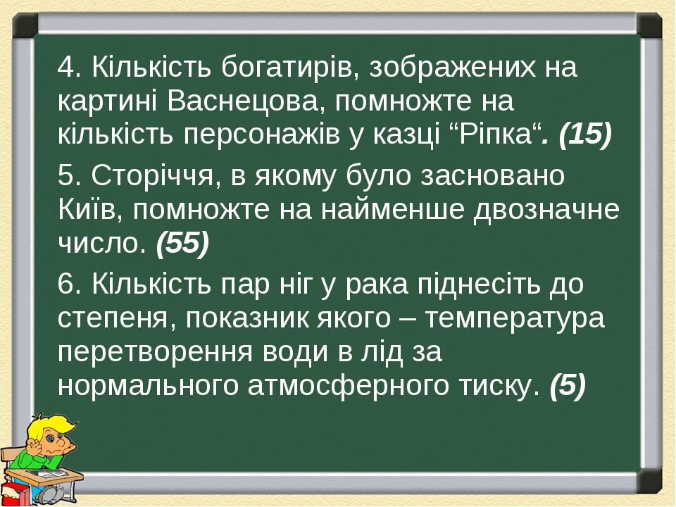 """4. Кількість богатирів, зображених на картині Васнецова, помножте на кількість персонажів у казці """"Ріпка"""". (15) 5. Сторіччя, в якому було засновано..."""