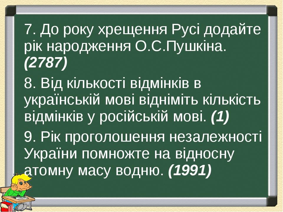7. До року хрещення Русі додайте рік народження О.С.Пушкіна. (2787) 8. Від кількості відмінків в українській мові відніміть кількість відмінків у р...