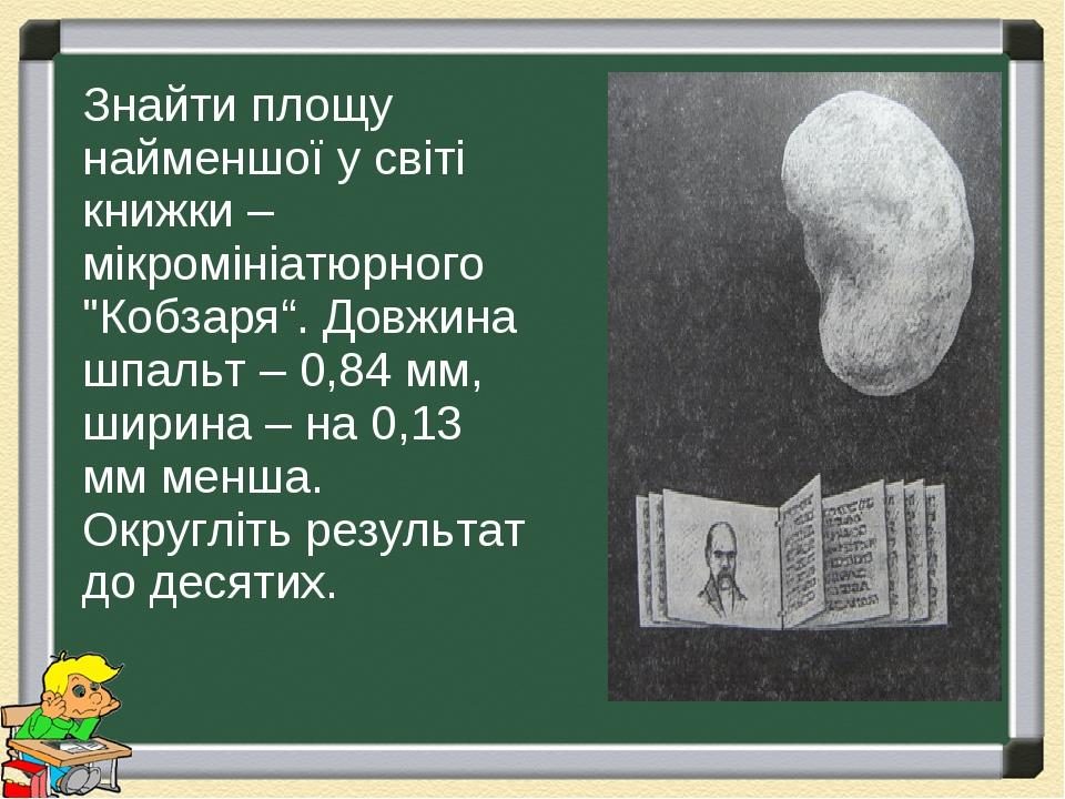 """Знайти площу найменшої у світі книжки – мікромініатюрного """"Кобзаря"""". Довжина шпальт – 0,84 мм, ширина – на 0,13 мм менша. Округліть результат до де..."""