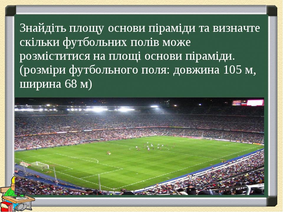 Знайдіть площу основи піраміди та визначте скільки футбольних полів може розміститися на площі основи піраміди. (розміри футбольного поля: довжина ...