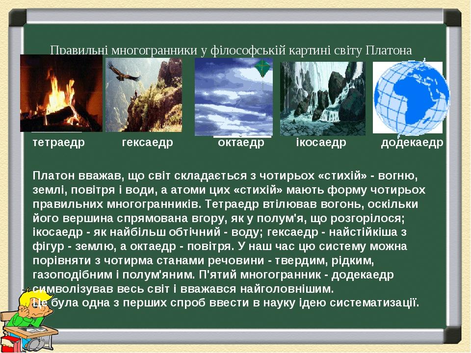 Правильні многогранники у філософській картині світу Платона Платон вважав, що світ складається з чотирьох «стихій» - вогню, землі, повітря і води,...