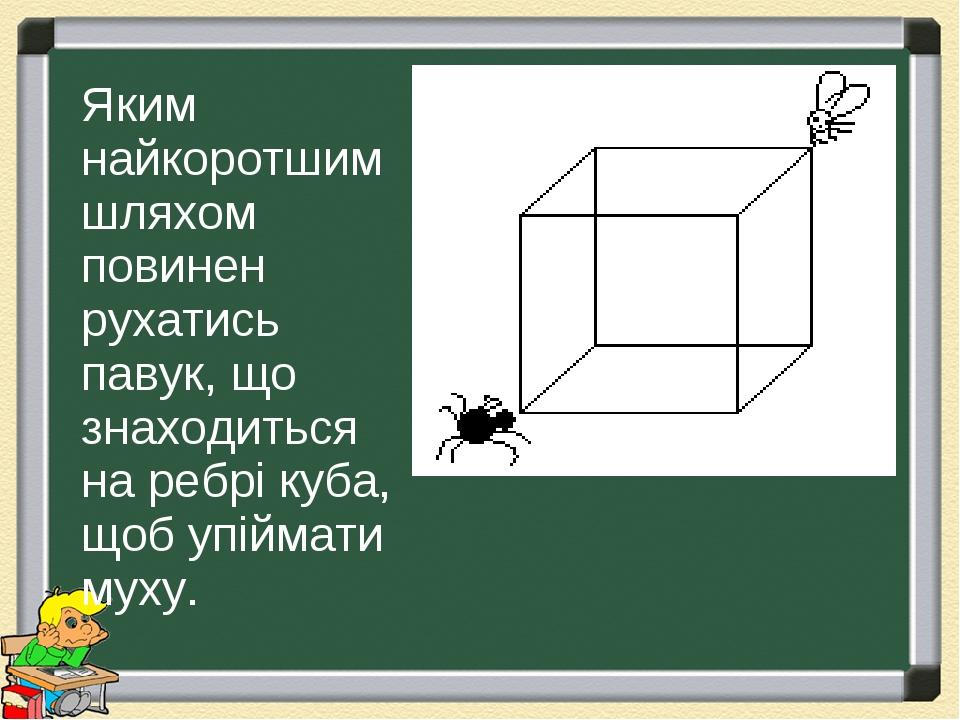 Яким найкоротшим шляхом повинен рухатись павук, що знаходиться на ребрі куба, щоб упіймати муху.