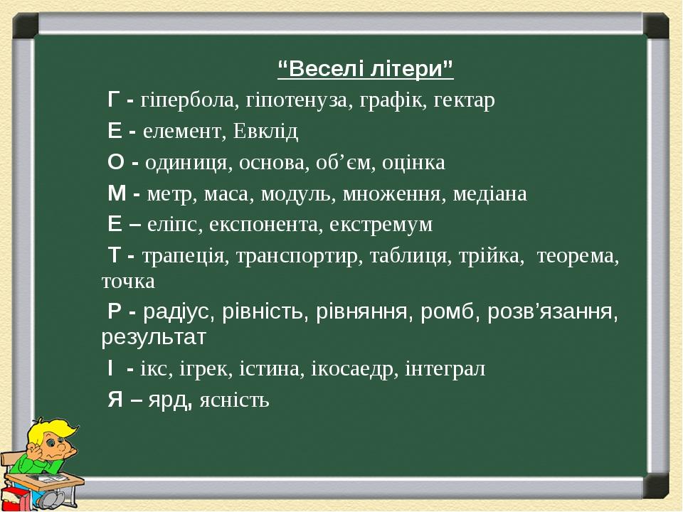"""""""Веселі літери"""" Г - гіпербола, гіпотенуза, графік, гектар Е - елемент, Евклід О - одиниця, основа, об'єм, оцінка М - метр, маса, модуль, множення, ..."""