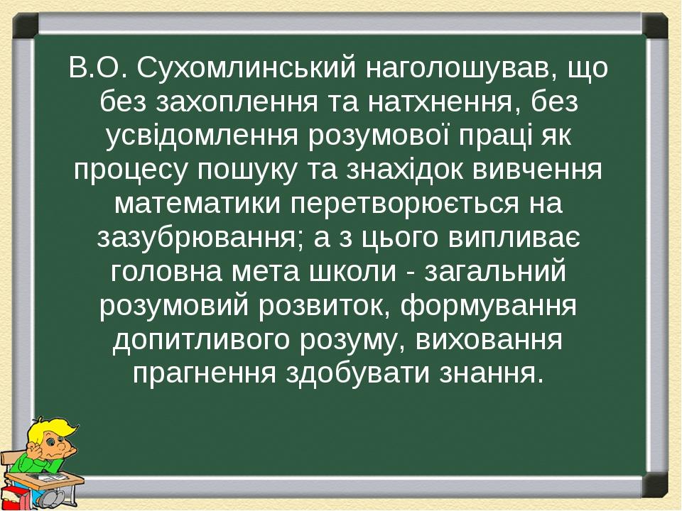 В.О. Сухомлинський наголошував, що без захоплення та натхнення, без усвідомлення розумової праці як процесу пошуку та знахідок вивчення математики ...