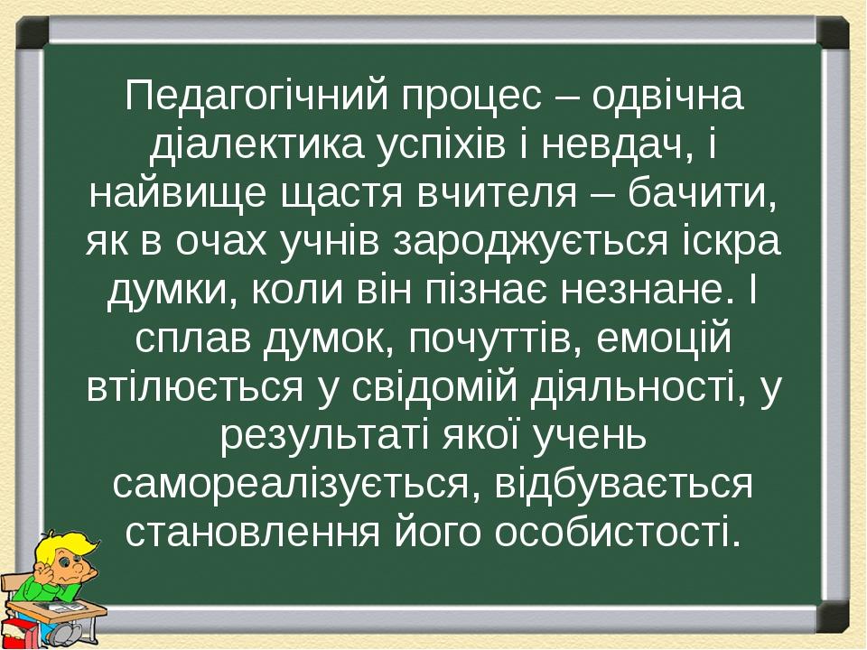 Педагогічний процес – одвічна діалектика успіхів і невдач, і найвище щастя вчителя – бачити, як в очах учнів зароджується іскра думки, коли він піз...