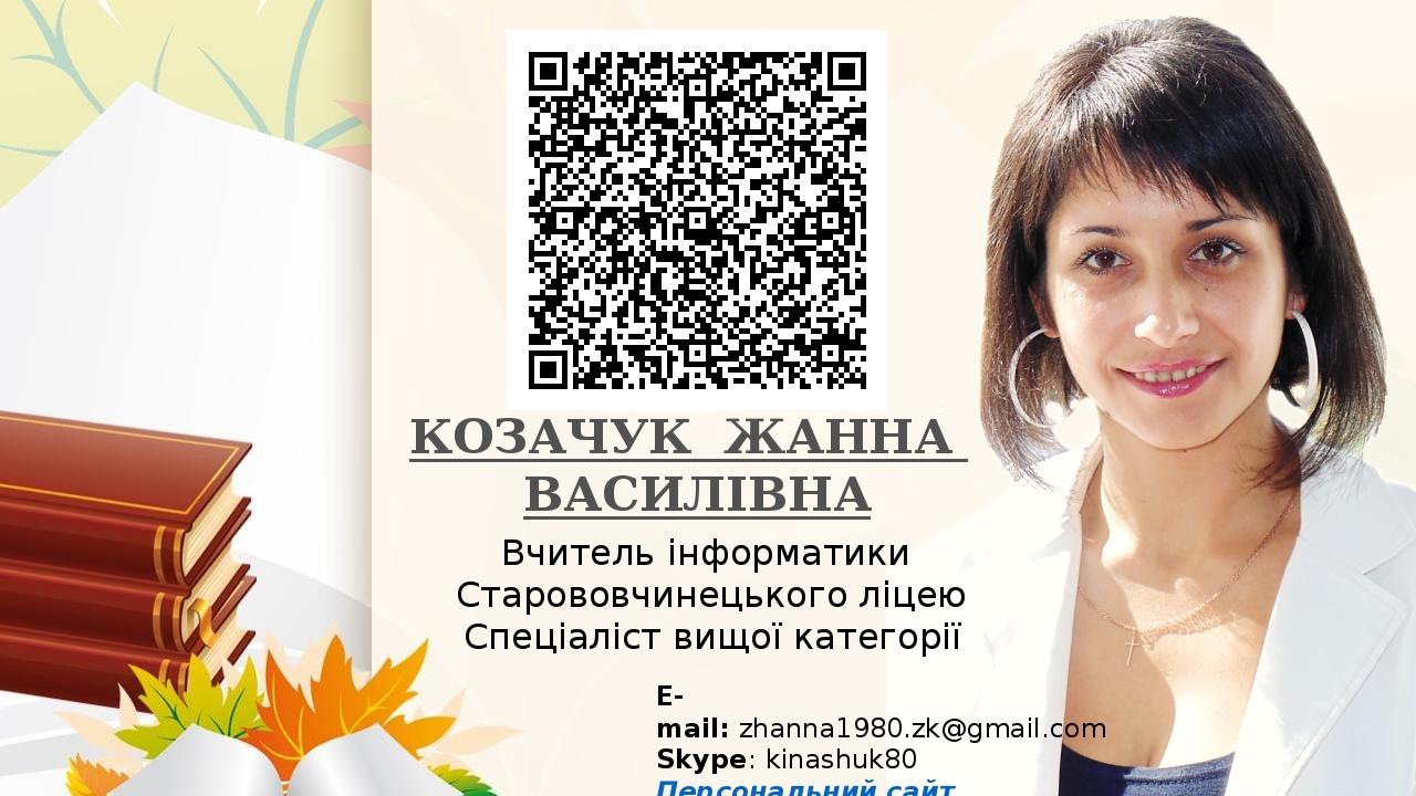 КОЗАЧУК ЖАННА ВАСИЛІВНА Вчитель інформатики Старововчинецького ліцею Спеціаліст вищої категорії E-mail:zhanna1980.zk@gmail.com Skype:kinashuk80 П...
