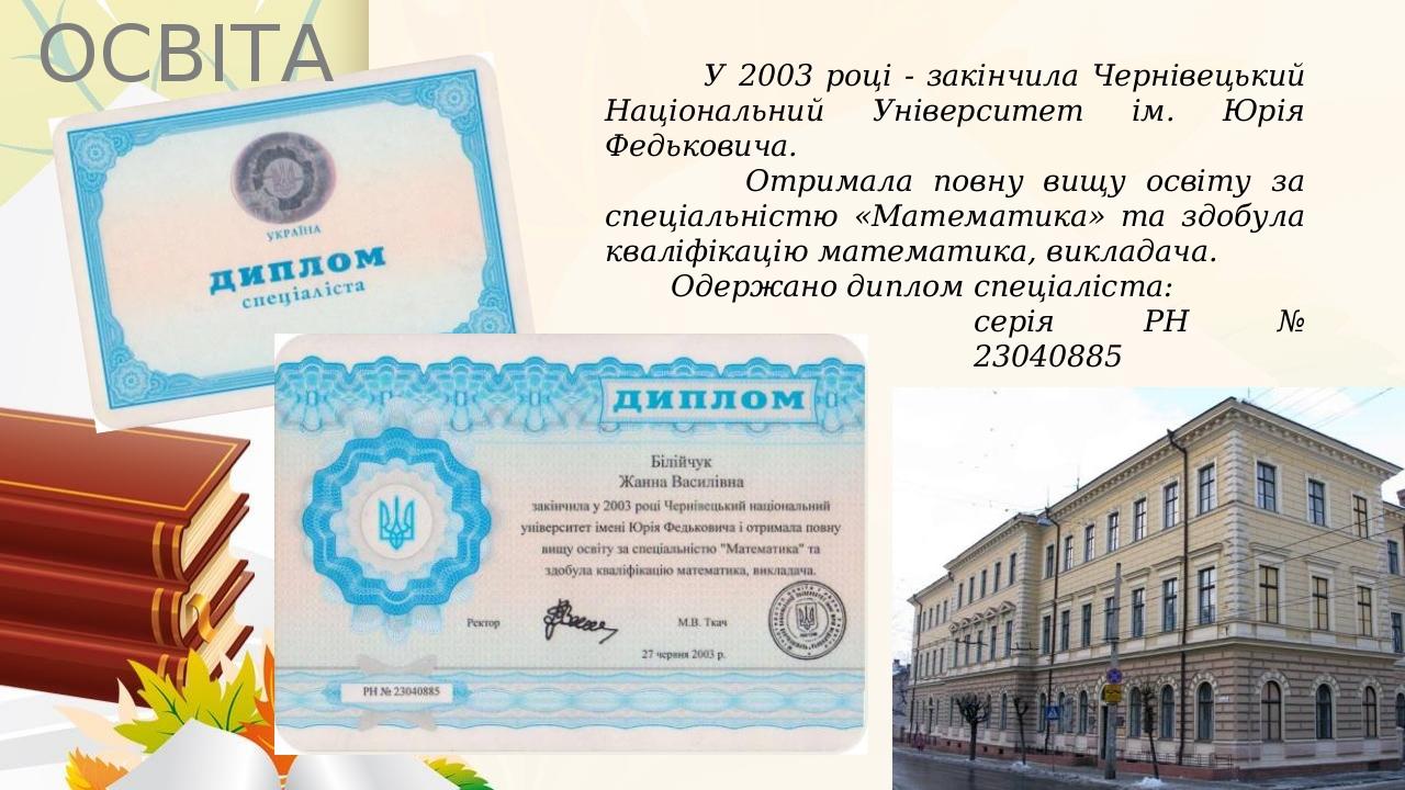 У 2003 році - закінчила Чернівецький Національний Університет ім. Юрія Федьковича. Отримала повну вищу освіту за спеціальністю «Математика» та здоб...
