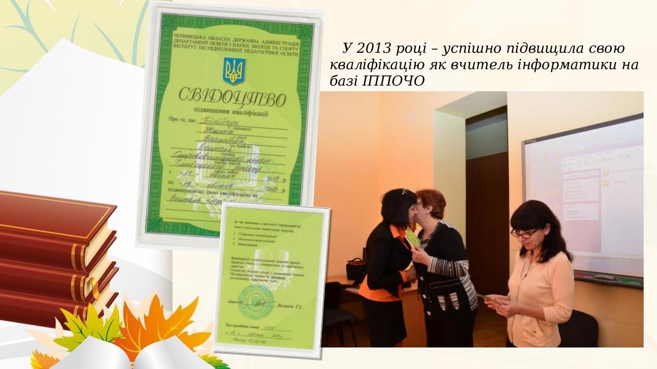 У 2013 році – успішно підвищила свою кваліфікацію як вчитель інформатики на базі ІППОЧО