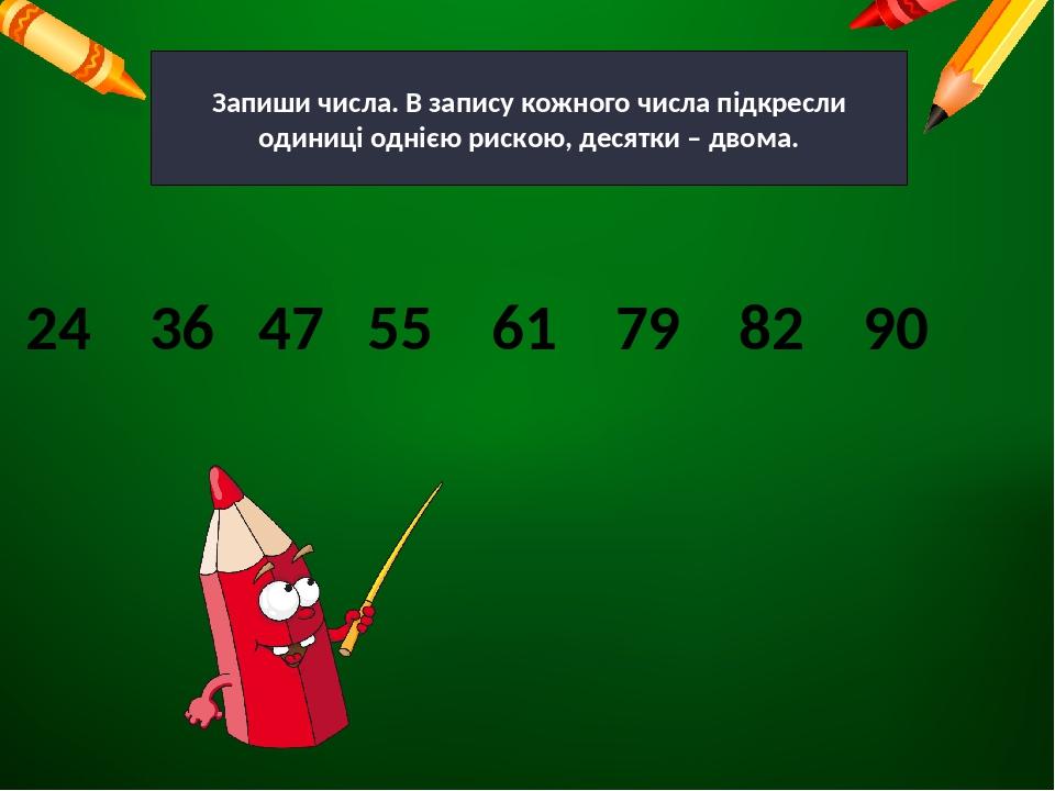 Запиши числа. В запису кожного числа підкресли одиниці однією рискою, десятки – двома. 24 36 47 55 61 79 82 90