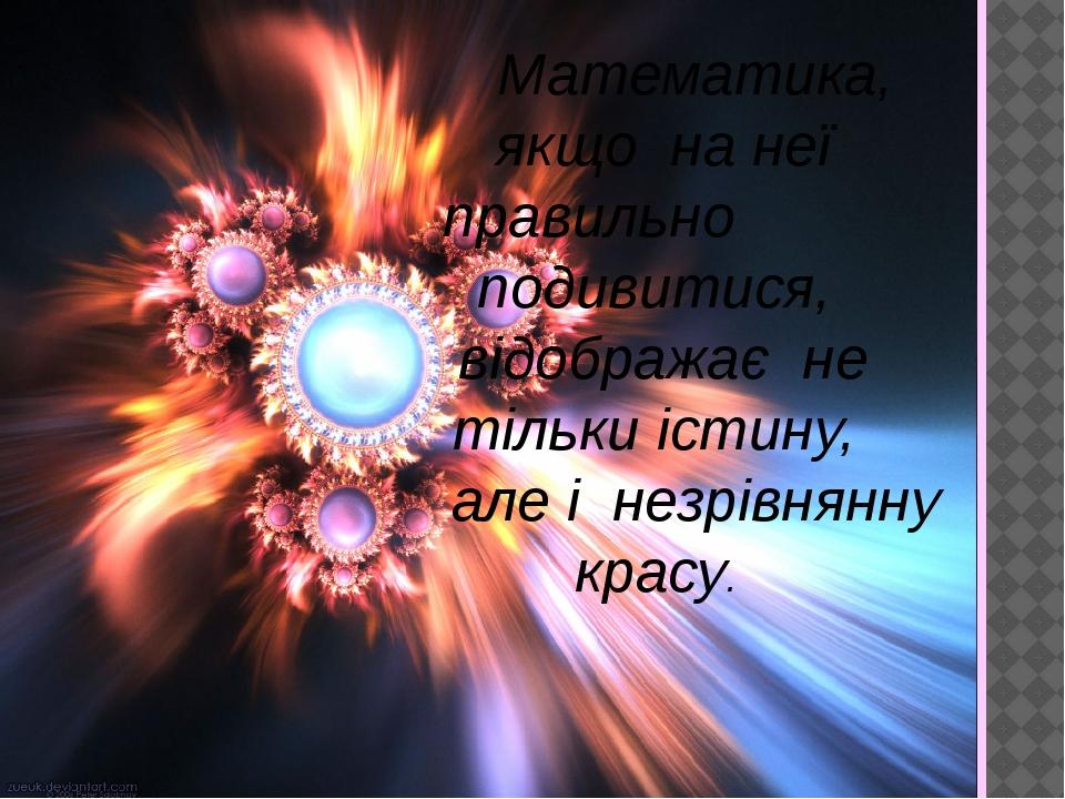Математика, якщо на неї правильно подивитися, відображає не тільки істину, але і незрівнянну красу.