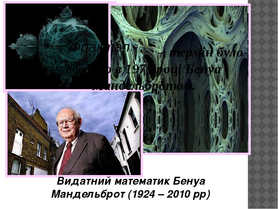 Видатний математик Бенуа Мандельброт (1924 – 2010 рр) - термін було введено в 1975 році Бенуа Мандельбротом. Фрактал -