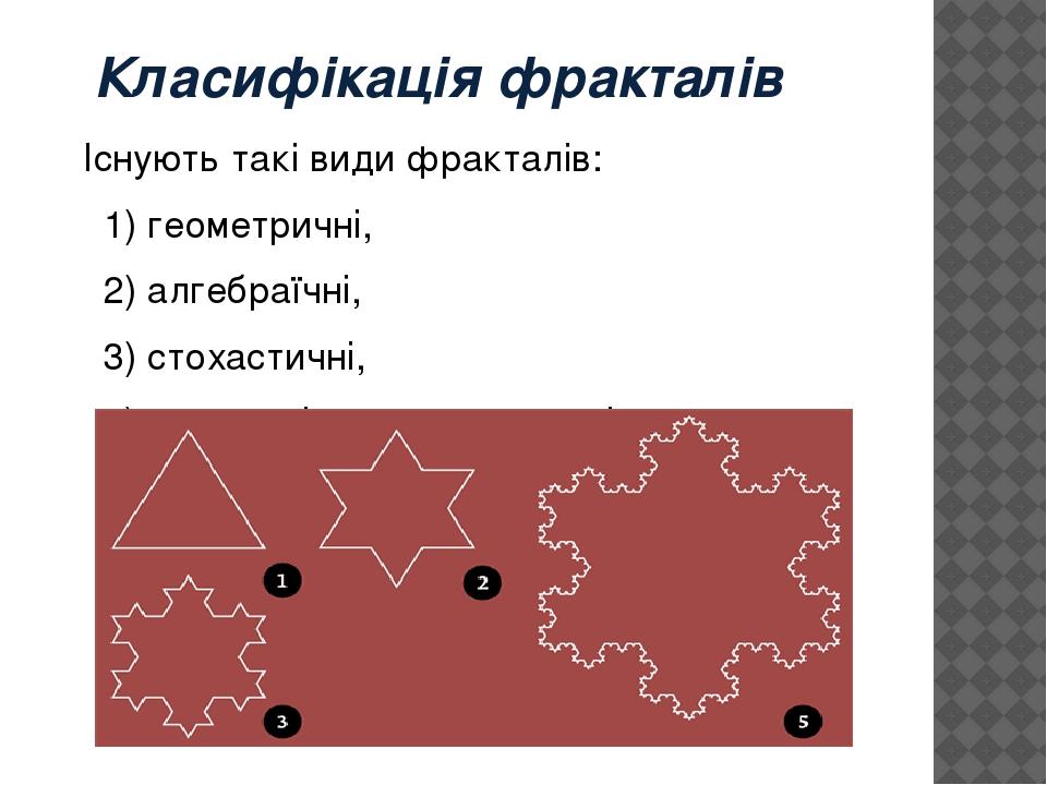 Класифікація фракталів Існують такі види фракталів: 1) геометричні, 2) алгебраїчні, 3) стохастичні, 4) системи ітеруючих функцій.