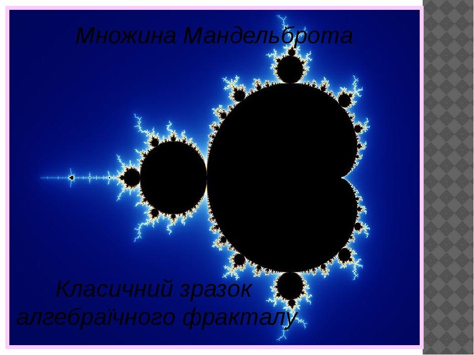 Множина Мандельброта Класичний зразок алгебраїчного фракталу