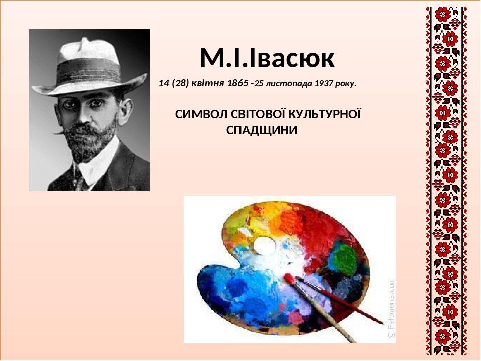 М.І.Івасюк М.І.Івасюк 14 (28) квітня 1865 -25 листопада 1937 року. СИМВОЛ СВІТОВОЇ КУЛЬТУРНОЇ СПАДЩИНИ