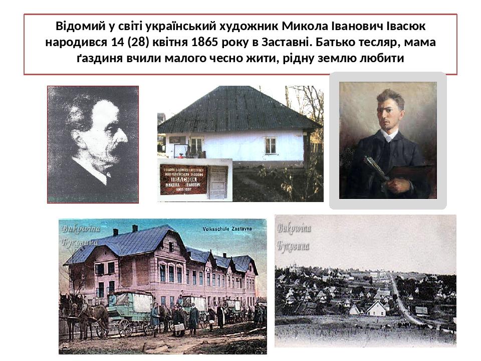 Відомий у світі український художник Микола Іванович Івасюк народився 14 (28) квітня 1865 року в Заставні. Батько тесляр, мама ґаздиня вчили малого...