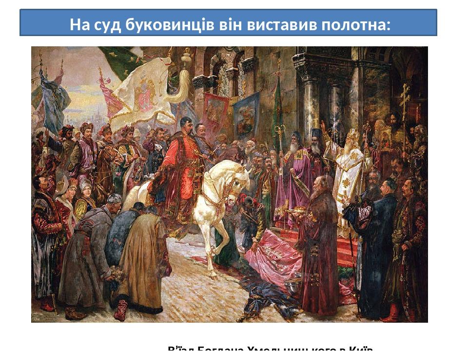 На суд буковинців він виставив полотна: В'їзд Богдана Хмельницького в Київ