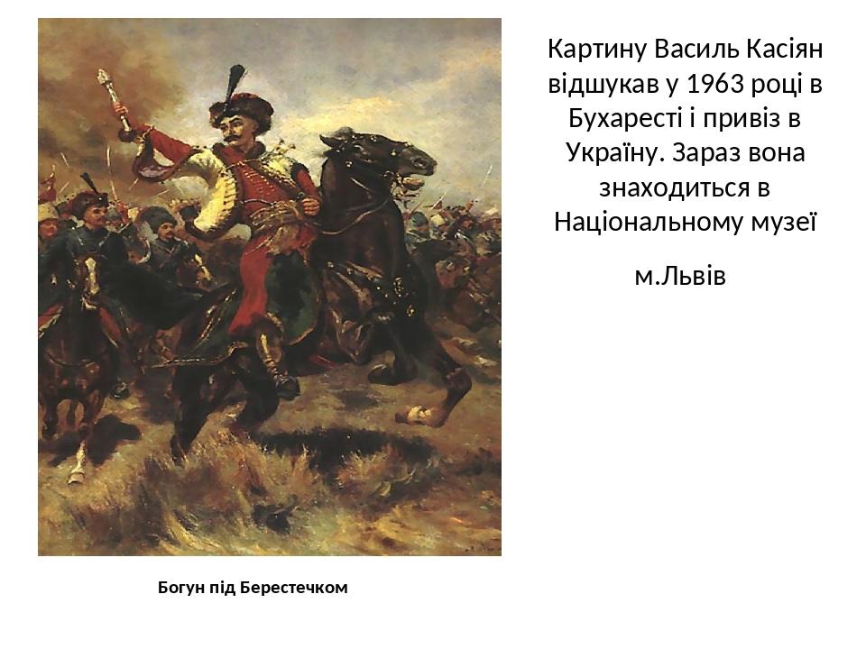 Картину Василь Касіян відшукав у 1963 році в Бухаресті і привіз в Україну. Зараз вона знаходиться в Національному музеї м.Львів Богун під Берестечком