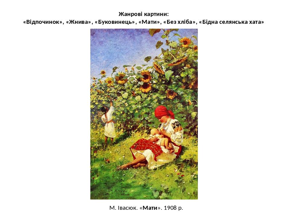 Жанрові картини: «Відпочинок», «Жнива», «Буковинець», «Мати», «Без хліба», «Бідна селянська хата» М. Івасюк. «Мати». 1908 р.