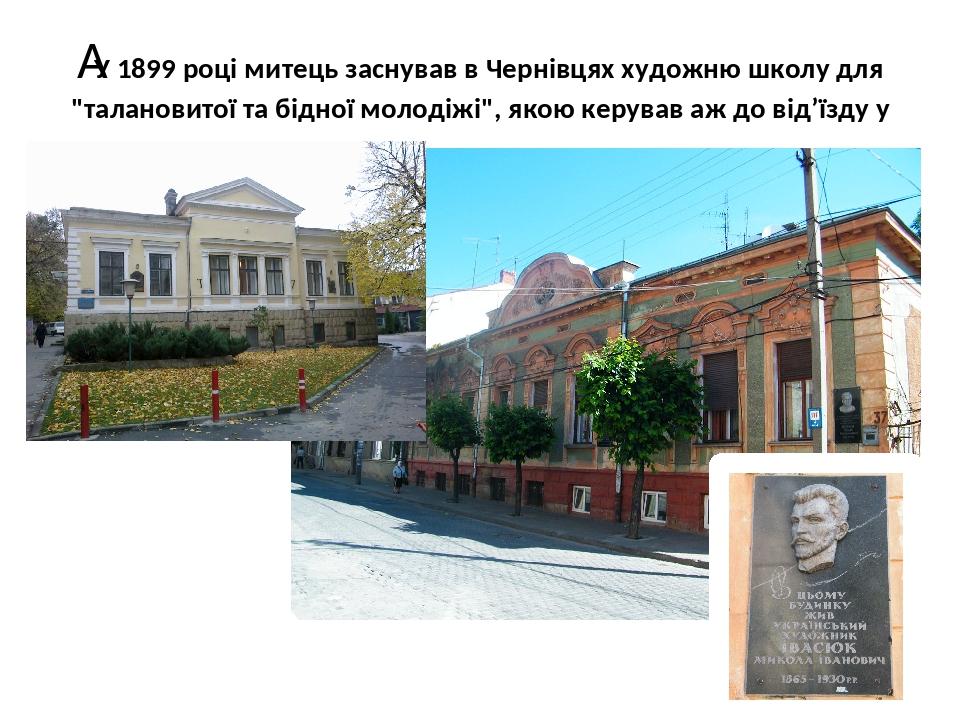 """У 1899 році митець заснував в Чернівцях художню школу для """"талановитої та бідної молодіжі"""", якою керував аж до від'їзду у Львів в 1908 році."""