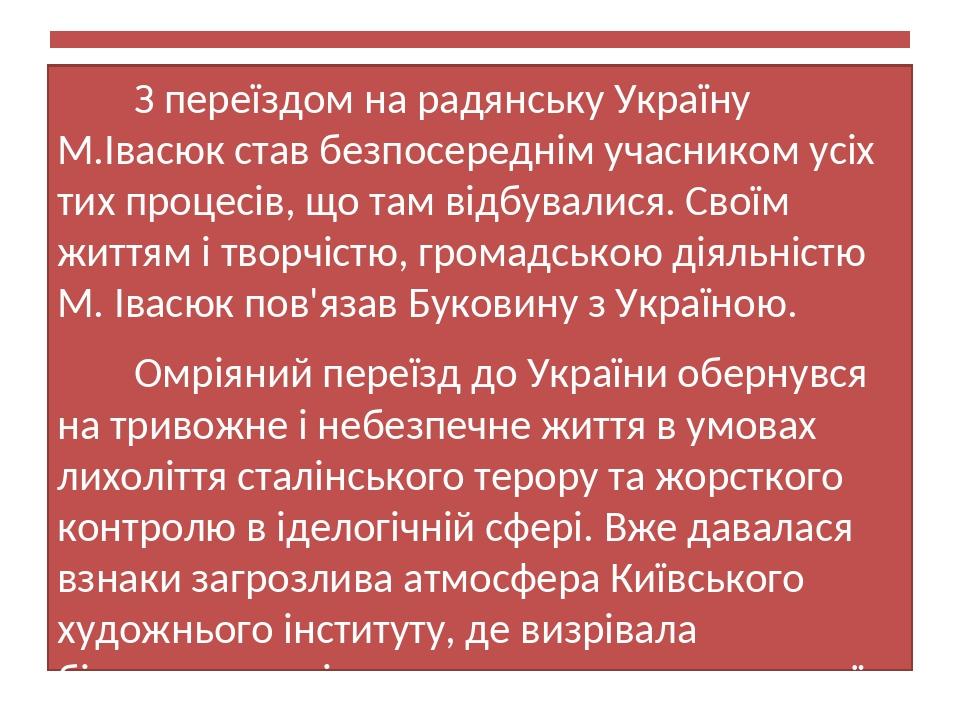 З переїздом на радянську Україну М.Івасюк став безпосереднім учасником усіх тих процесів, що там відбувалися. Своїм життям і творчістю, громадською...