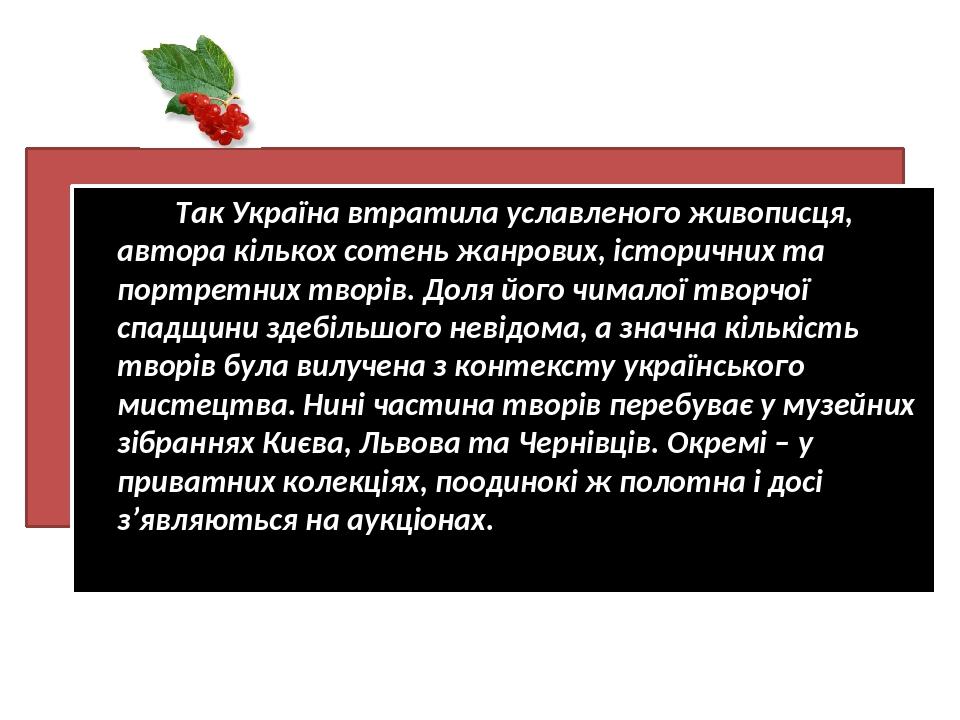 Так Україна втратила уславленого живописця, автора кількох сотень жанрових, історичних та портретних творів. Доля його чималої творчої спадщини зде...