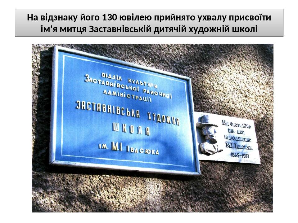 На відзнаку його 130 ювілею прийнято ухвалу присвоїти ім'я митця Заставнівській дитячій художній школі