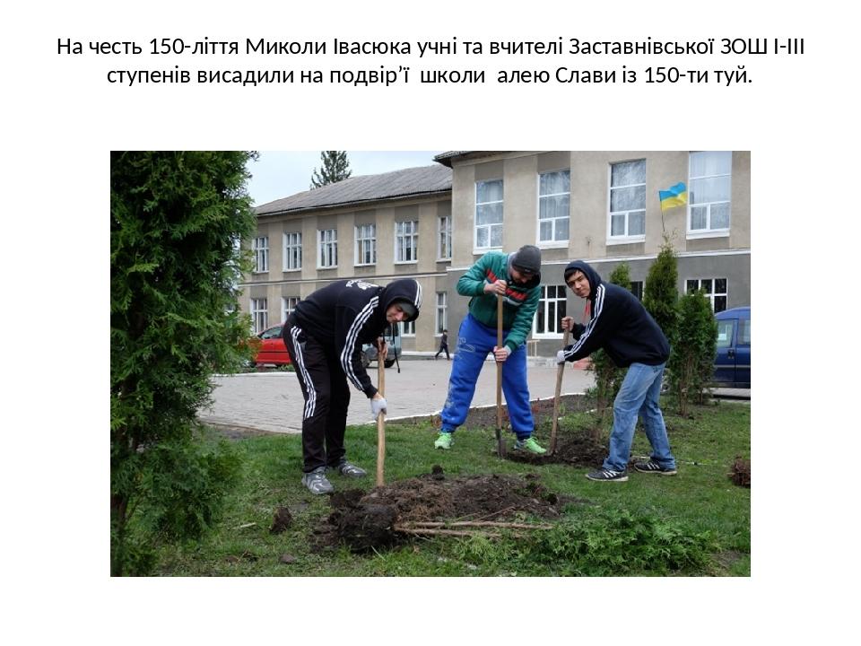 На честь 150-ліття Миколи Івасюка учні та вчителі Заставнівської ЗОШ І-ІІІ ступенів висадили на подвір'ї школи алею Слави із 150-ти туй.