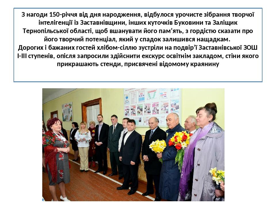 З нагоди 150-річчя від дня народження, відбулося урочисте зібрання творчої інтелігенції із Заставнівщини, інших куточків Буковини та Заліщик Терноп...