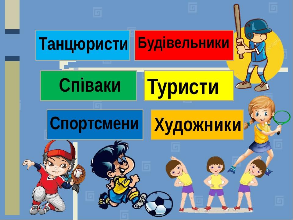 Танцюристи Спортсмени Співаки Художники Будівельники Туристи