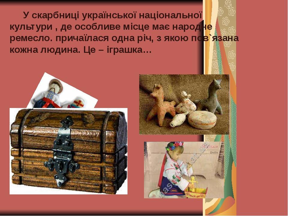 У скарбниці української національної культури , де особливе місце має народне ремесло. причаїлася одна річ, з якою пов`язана кожна людина. Це – ігр...