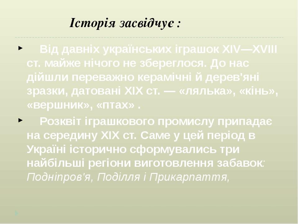 Історія засвідчує : Від давніх українських іграшок XIV—XVIII ст. майже нічого не збереглося. До нас дійшли переважно керамічні й дерев'яні зразки, ...